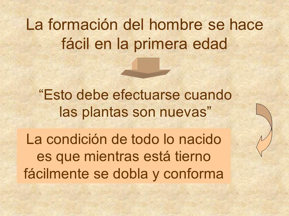 La formación del hombre se hace fácil en la primera edad La condición de todo lo nacido es que mientras está tierno fácilmente se dobla y conforma Esto debe efectuarse cuando las plantas son nuevas