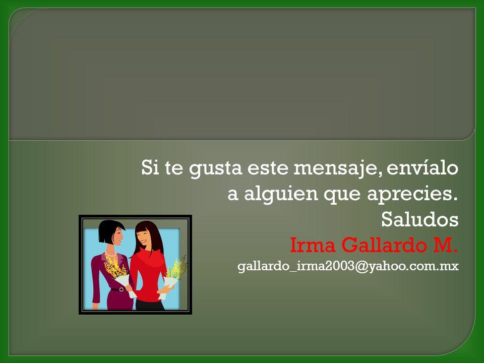 Si te gusta este mensaje, envíalo a alguien que aprecies. Saludos Irma Gallardo M. gallardo_irma2003@yahoo.com.mx