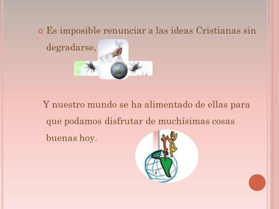 Es imposible renunciar a las ideas Cristianas sin degradarse, Y nuestro mundo se ha alimentado de ellas para que podamos disfrutar de muchísimas cosas buenas hoy.