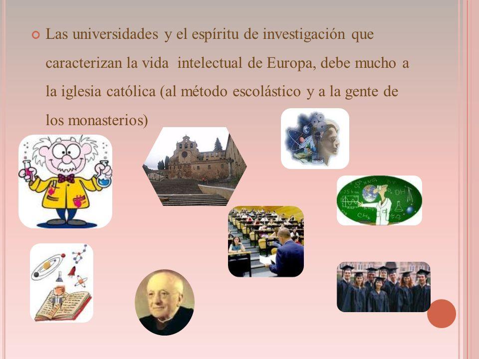Las universidades y el espíritu de investigación que caracterizan la vida intelectual de Europa, debe mucho a la iglesia católica (al método escolástico y a la gente de los monasterios)