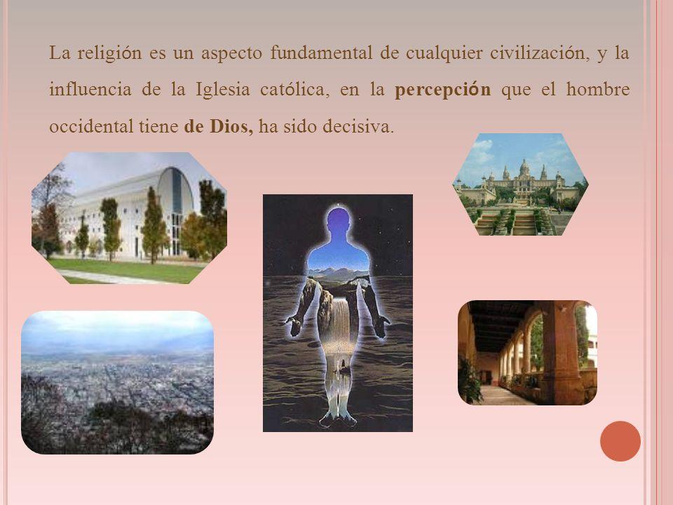 La religi ó n es un aspecto fundamental de cualquier civilizaci ó n, y la influencia de la Iglesia cat ó lica, en la percepci ó n que el hombre occidental tiene de Dios, ha sido decisiva.