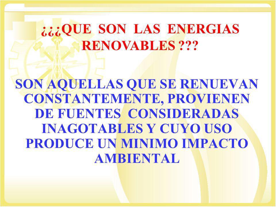 ¿¿¿QUE SON LAS ENERGIAS RENOVABLES ??? SON AQUELLAS QUE SE RENUEVAN CONSTANTEMENTE, PROVIENEN DE FUENTES CONSIDERADAS INAGOTABLES Y CUYO USO PRODUCE U