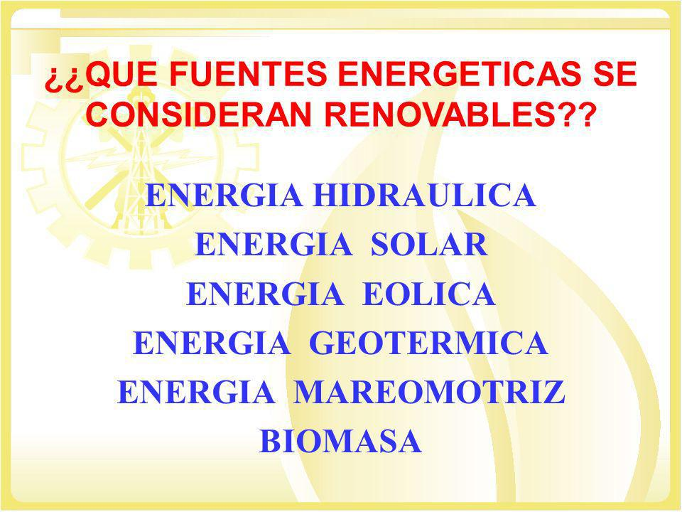 ¿¿QUE FUENTES ENERGETICAS SE CONSIDERAN RENOVABLES?? ENERGIA HIDRAULICA ENERGIA SOLAR ENERGIA EOLICA ENERGIA GEOTERMICA ENERGIA MAREOMOTRIZ BIOMASA