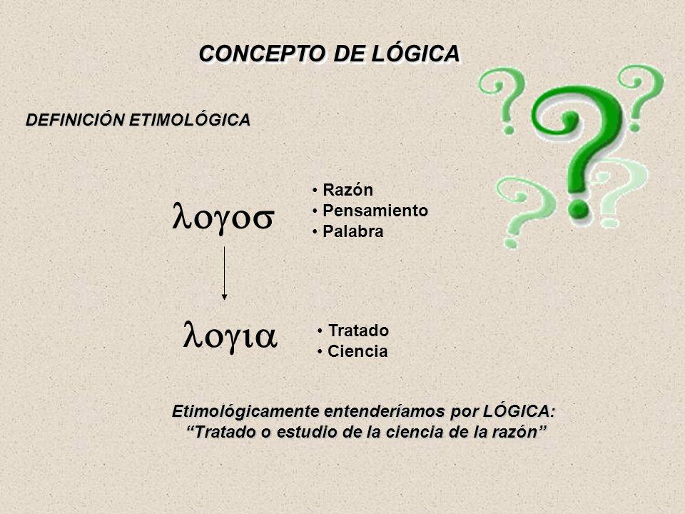 CONCEPTO DE LÓGICA DEFINICIÓN ETIMOLÓGICA logos Razón Pensamiento Palabra logia Tratado Ciencia Etimológicamente entenderíamos por LÓGICA: Tratado o e
