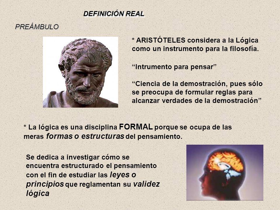 DEFINICIÓN REAL * ARISTÓTELES considera a la Lógica como un instrumento para la filosofía. PREÁMBULO * La lógica es una disciplina FORMAL porque se oc