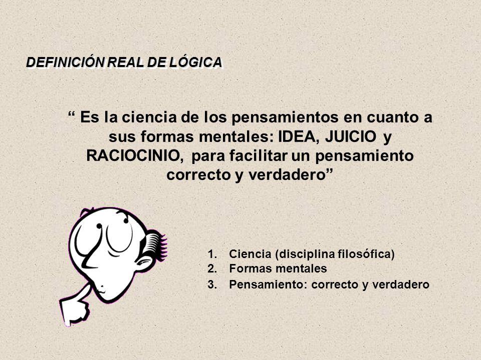 DEFINICIÓN REAL DE LÓGICA Es la ciencia de los pensamientos en cuanto a sus formas mentales: IDEA, JUICIO y RACIOCINIO, para facilitar un pensamiento