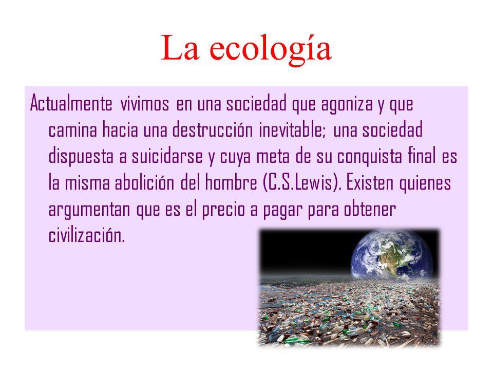La ecología Actualmente vivimos en una sociedad que agoniza y que camina hacia una destrucción inevitable; una sociedad dispuesta a suicidarse y cuya
