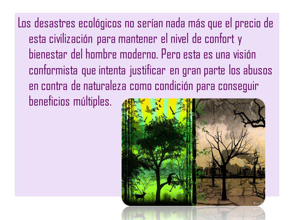 Los desastres ecológicos no serían nada más que el precio de esta civilización para mantener el nivel de confort y bienestar del hombre moderno. Pero