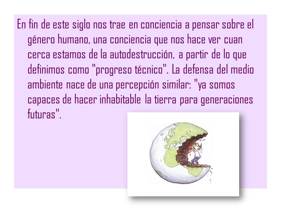 En fin de este siglo nos trae en conciencia a pensar sobre el género humano, una conciencia que nos hace ver cuan cerca estamos de la autodestrucción,