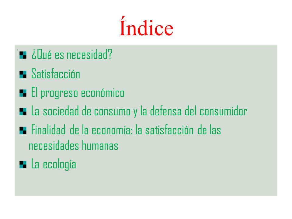 Índice ¿Qué es necesidad? Satisfacción El progreso económico La sociedad de consumo y la defensa del consumidor Finalidad de la economía: la satisfacc