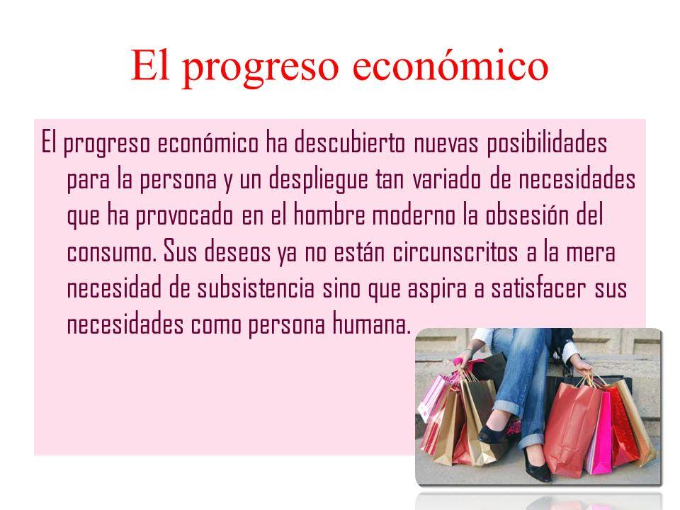 El progreso económico El progreso económico ha descubierto nuevas posibilidades para la persona y un despliegue tan variado de necesidades que ha prov