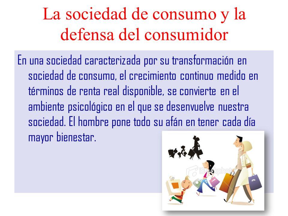 La sociedad de consumo y la defensa del consumidor En una sociedad caracterizada por su transformación en sociedad de consumo, el crecimiento continuo