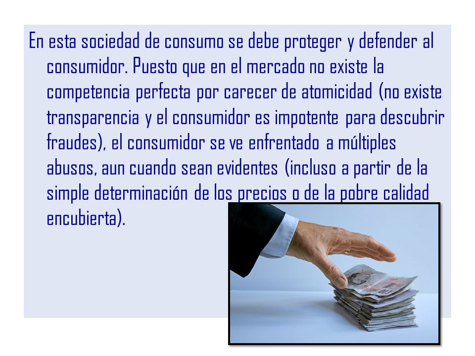 En esta sociedad de consumo se debe proteger y defender al consumidor. Puesto que en el mercado no existe la competencia perfecta por carecer de atomi
