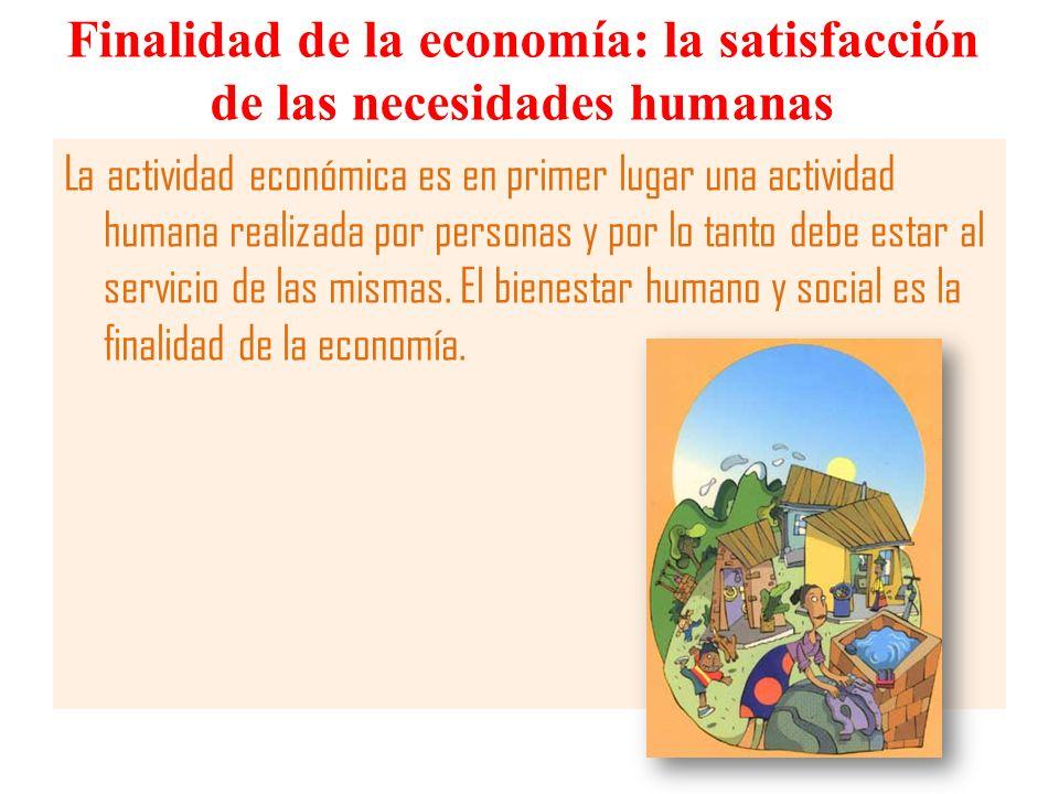Finalidad de la economía: la satisfacción de las necesidades humanas La actividad económica es en primer lugar una actividad humana realizada por pers