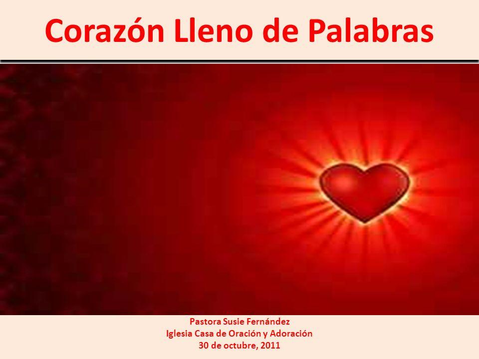 Corazón Lleno de Palabras Pastora Susie Fernández Iglesia Casa de Oración y Adoración 30 de octubre, 2011