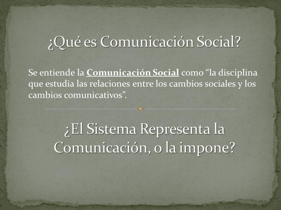 Se entiende la Comunicación Social como la disciplina que estudia las relaciones entre los cambios sociales y los cambios comunicativos.