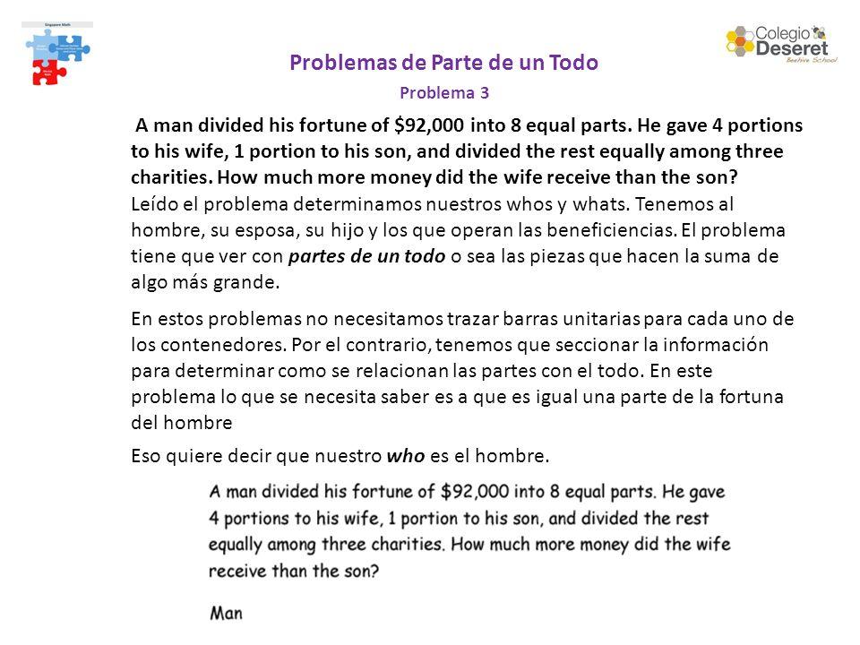 Problemas de Parte de un Todo Problema 3 A man divided his fortune of $92,000 into 8 equal parts.