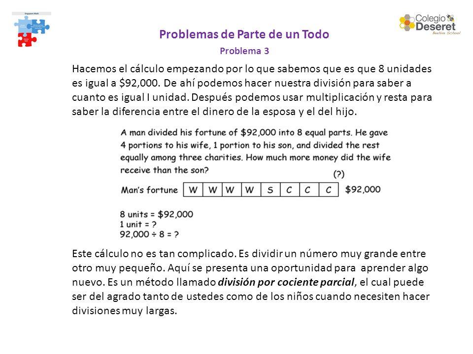 Problemas de Parte de un Todo Problema 3 Hacemos el cálculo empezando por lo que sabemos que es que 8 unidades es igual a $92,000. De ahí podemos hace