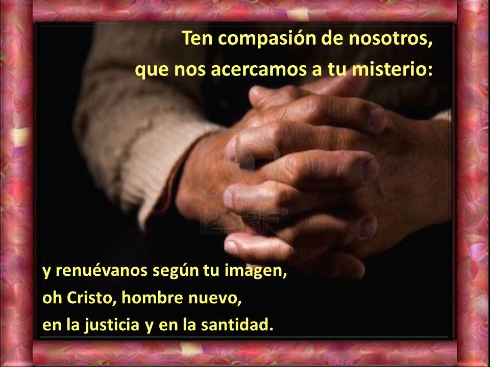 Ten compasión de nosotros, que nos acercamos a tu misterio: y renuévanos según tu imagen, oh Cristo, hombre nuevo, en la justicia y en la santidad.