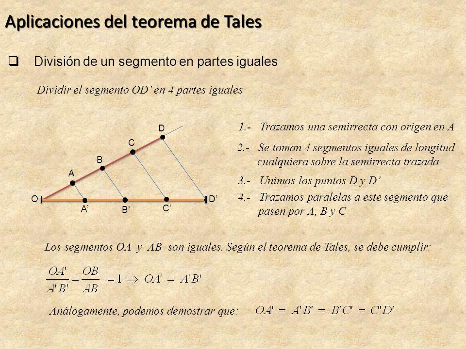 Aplicaciones del teorema de Tales División de un segmento en partes iguales OD Dividir el segmento OD en 4 partes iguales 1.- Trazamos una semirrecta con origen en A 2.- Se toman 4 segmentos iguales de longitud cualquiera sobre la semirrecta trazada A B C D 3.- Unimos los puntos D y D 4.- Trazamos paralelas a este segmento que pasen por A, B y C A B C Los segmentos OA y AB son iguales.