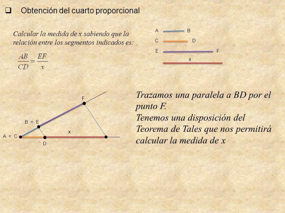 Obtención del cuarto proporcional A = C B = E F F x DC BA E D Calcular la medida de x sabiendo que la relación entre los segmentos indicados es: x Tra