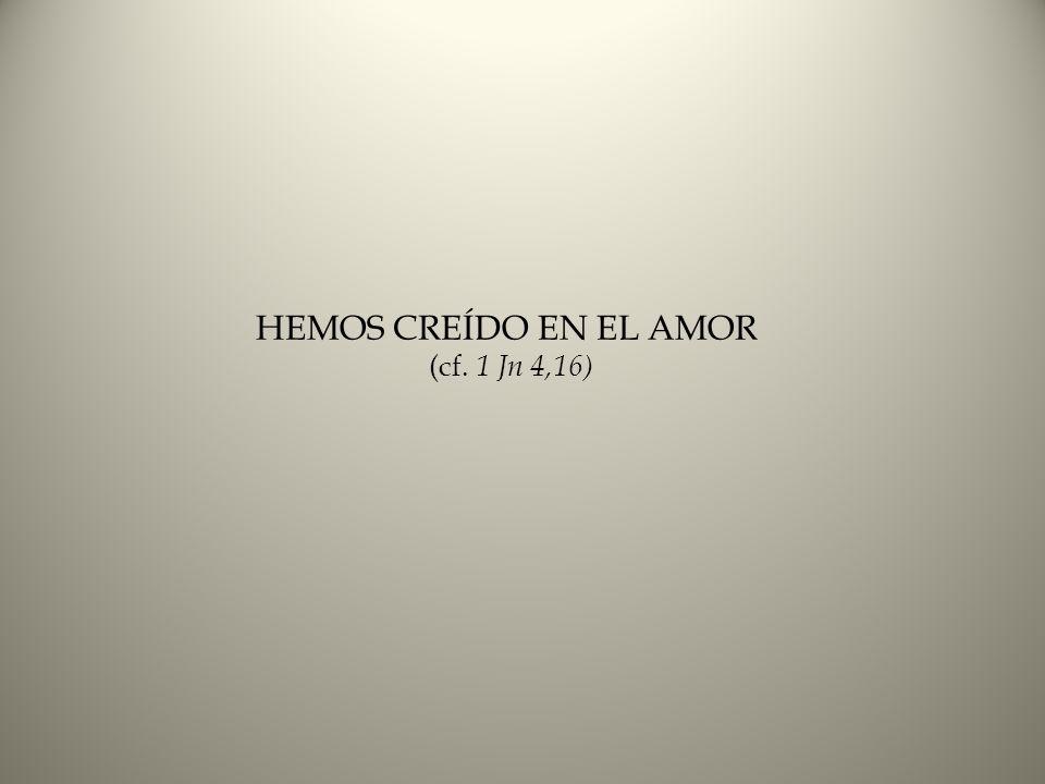 HEMOS CREÍDO EN EL AMOR (cf. 1 Jn 4,16)