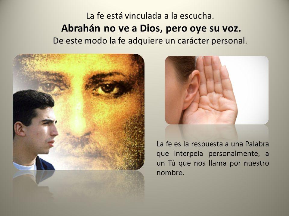 La fe está vinculada a la escucha.Abrahán no ve a Dios, pero oye su voz.