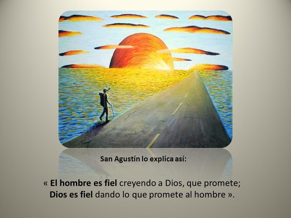 « El hombre es fiel creyendo a Dios, que promete; Dios es fiel dando lo que promete al hombre ».