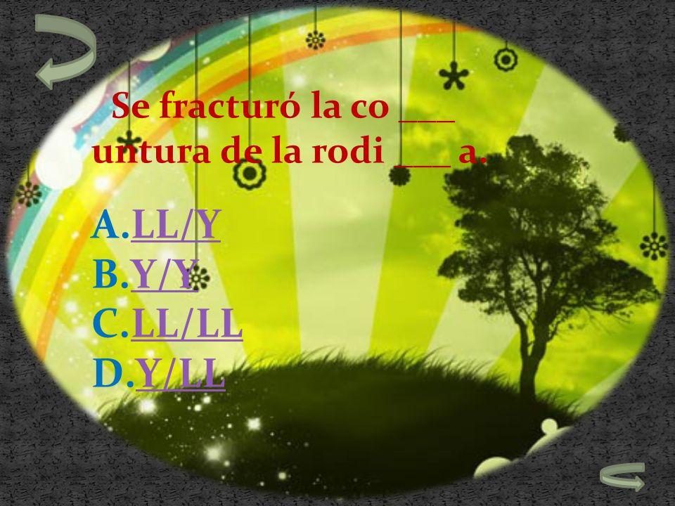 Se fracturó la co ___ untura de la rodi ___ a. A.LL/YLL/Y B.Y/YY/Y C.LL/LLLL/LL D.Y/LLY/LL