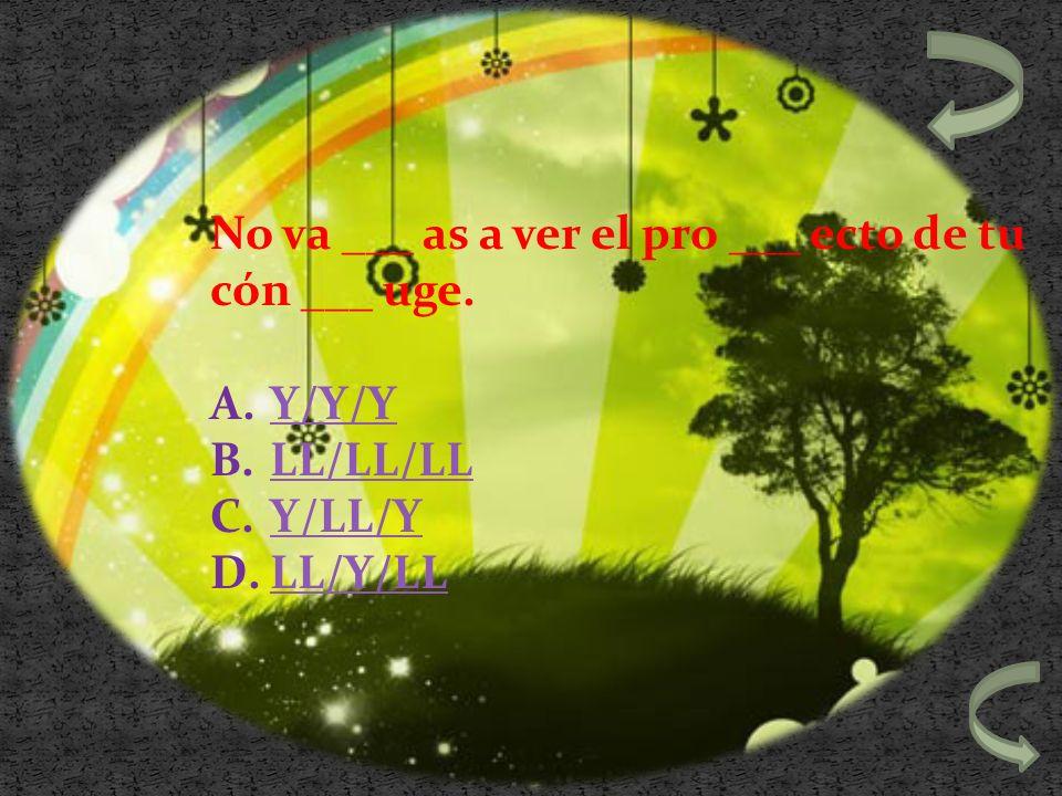 No va ___ as a ver el pro ___ ecto de tu cón ___ uge. A.Y/Y/YY/Y/Y B.LL/LL/LLLL/LL/LL C.Y/LL/YY/LL/Y D.LL/Y/LLLL/Y/LL