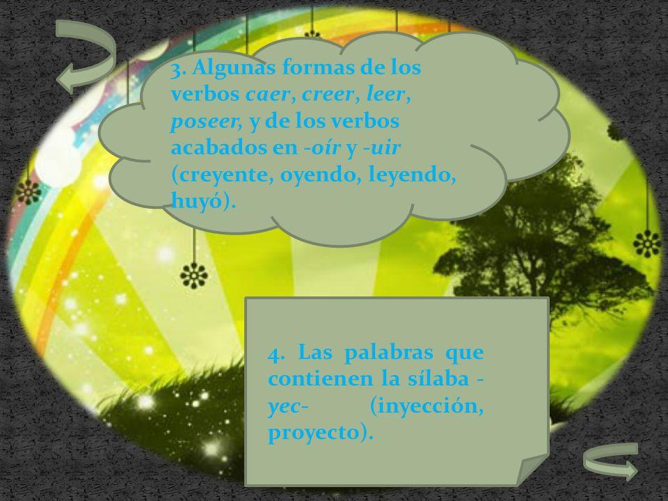 3. Algunas formas de los verbos caer, creer, leer, poseer, y de los verbos acabados en -oír y -uir (creyente, oyendo, leyendo, huyó). 4. Las palabras