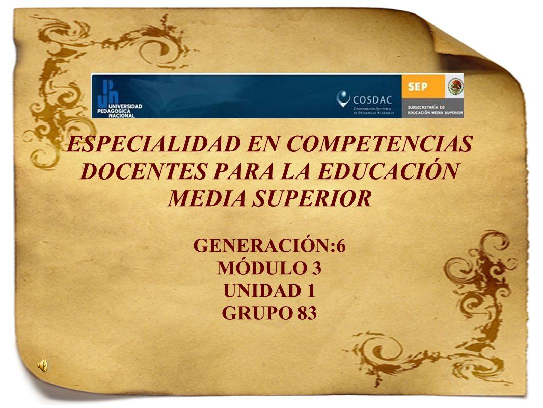 ESPECIALIDAD EN COMPETENCIAS DOCENTES PARA LA EDUCACIÓN MEDIA SUPERIOR GENERACIÓN:6 MÓDULO 3 UNIDAD 1 GRUPO 83