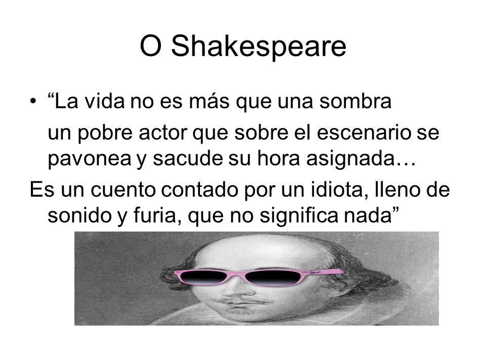 O Shakespeare La vida no es más que una sombra un pobre actor que sobre el escenario se pavonea y sacude su hora asignada… Es un cuento contado por un idiota, lleno de sonido y furia, que no significa nada
