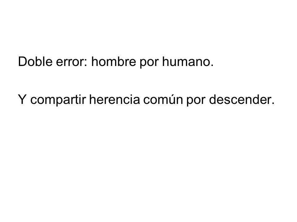 Doble error: hombre por humano. Y compartir herencia común por descender.