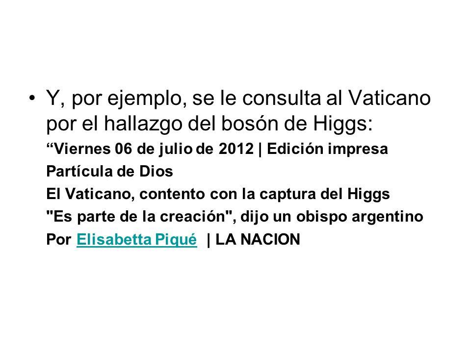 Y, por ejemplo, se le consulta al Vaticano por el hallazgo del bosón de Higgs: Viernes 06 de julio de 2012 | Edición impresa Partícula de Dios El Vaticano, contento con la captura del Higgs Es parte de la creación , dijo un obispo argentino Por Elisabetta Piqué | LA NACIONElisabetta Piqué