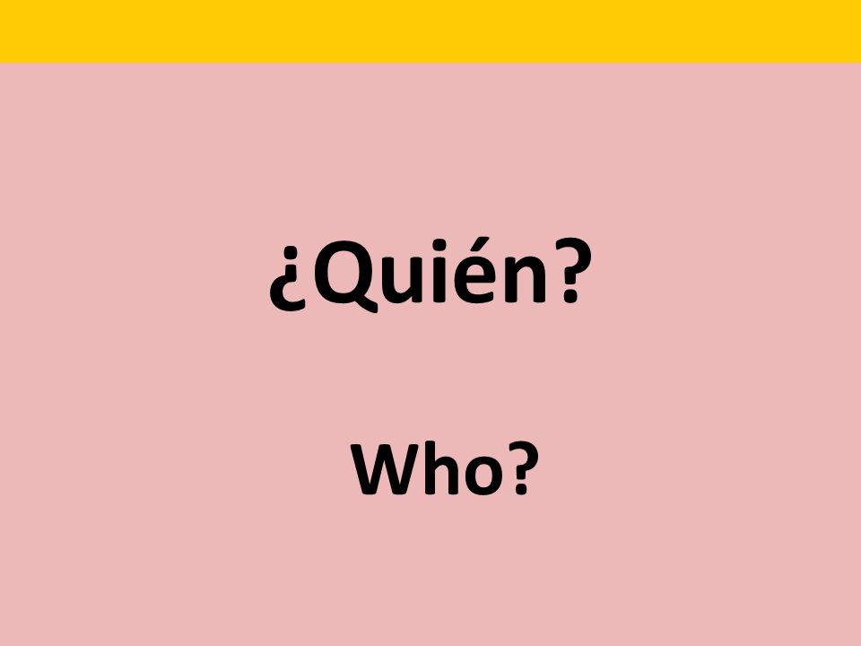 ¿Quién? Who?