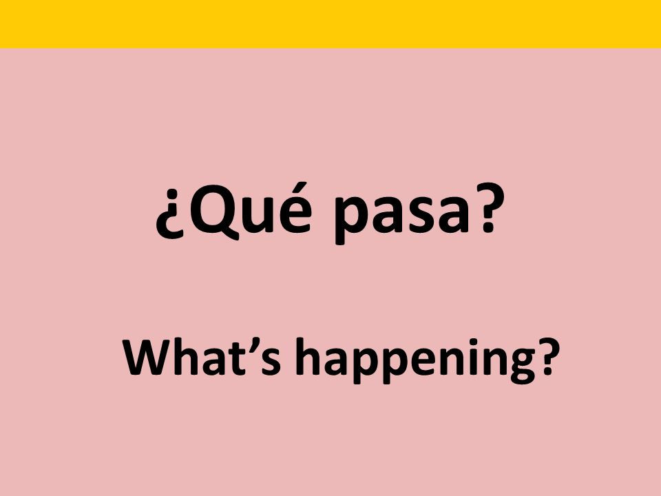 ¿Qué pasa? Whats happening?