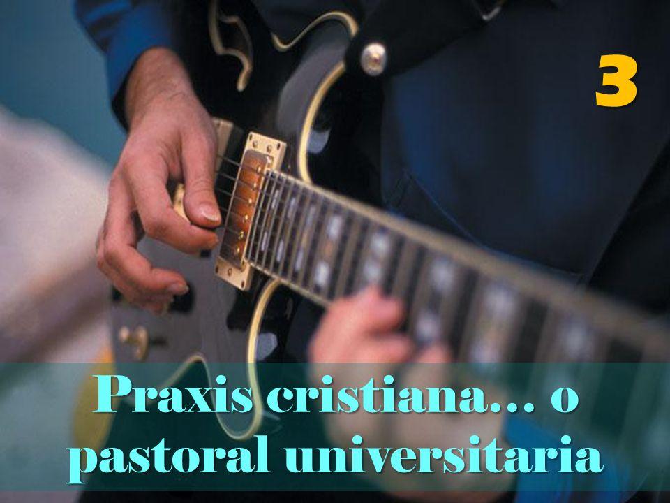 3 Praxis cristiana… o pastoral universitaria