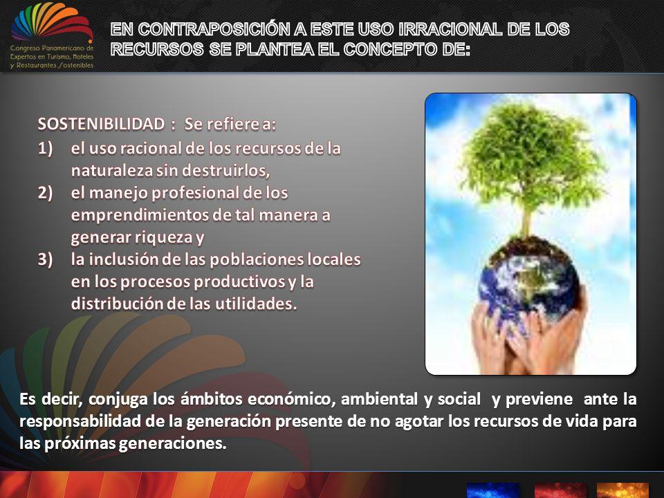 Es decir, conjuga los ámbitos económico, ambiental y social y previene ante la responsabilidad de la generación presente de no agotar los recursos de