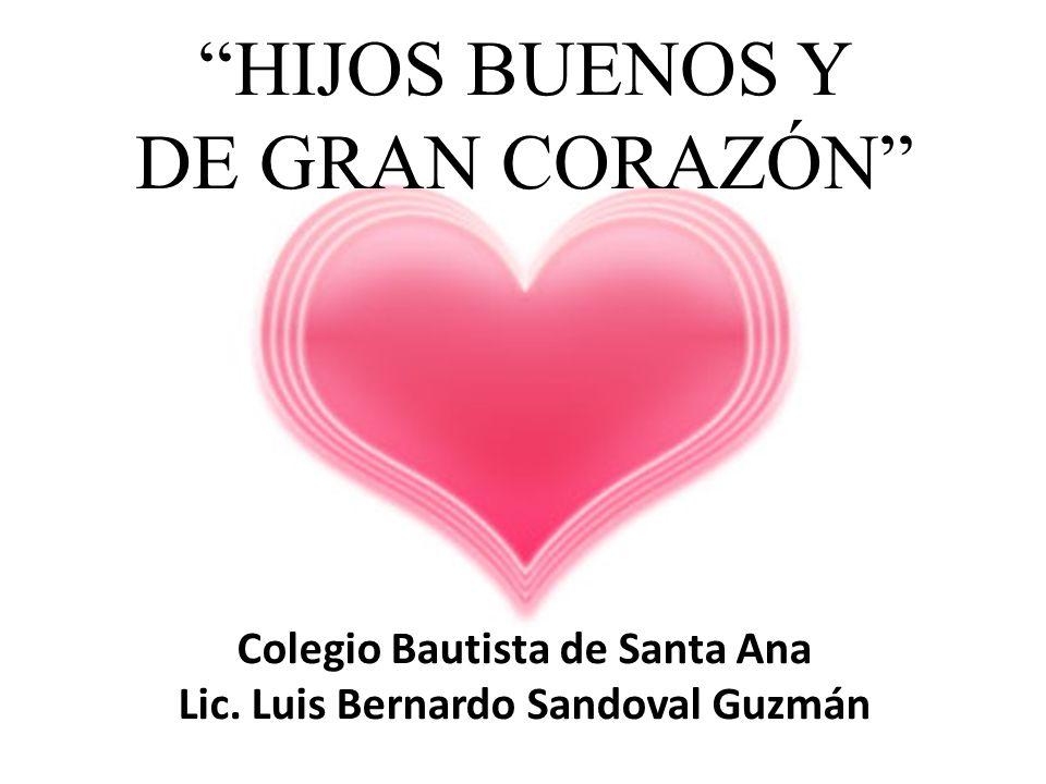 HIJOS BUENOS Y DE GRAN CORAZÓN Colegio Bautista de Santa Ana Lic. Luis Bernardo Sandoval Guzmán
