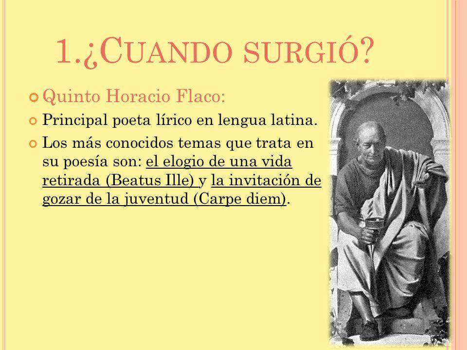 1.¿C UANDO SURGIÓ ? Quinto Horacio Flaco: Principal poeta lírico en lengua latina. Los más conocidos temas que trata en su poesía son: el elogio de un