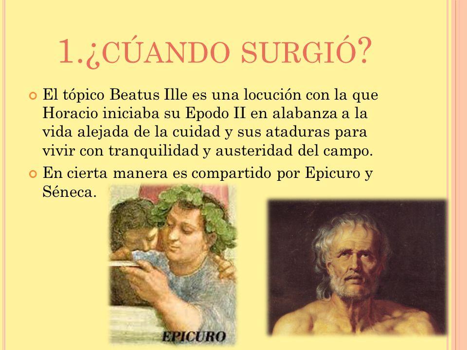 1.¿ CÚANDO SURGIÓ ? El tópico Beatus Ille es una locución con la que Horacio iniciaba su Epodo II en alabanza a la vida alejada de la cuidad y sus ata