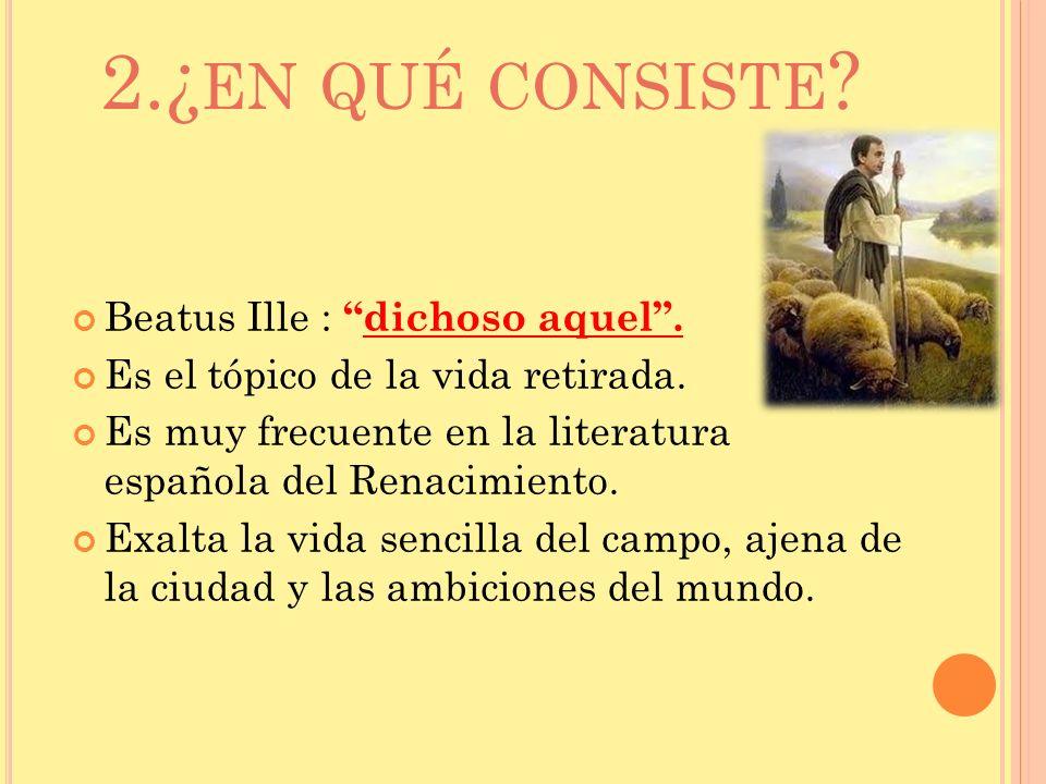 2.¿ EN QUÉ CONSISTE ? Beatus Ille :dichoso aquel. Es el tópico de la vida retirada. Es muy frecuente en la literatura española del Renacimiento. Exalt
