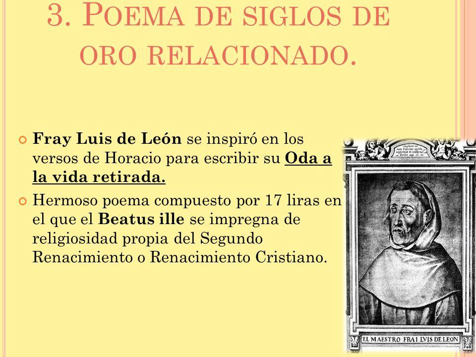 3. P OEMA DE SIGLOS DE ORO RELACIONADO. Fray Luis de León se inspiró en los versos de Horacio para escribir su Oda a la vida retirada. Hermoso poema c