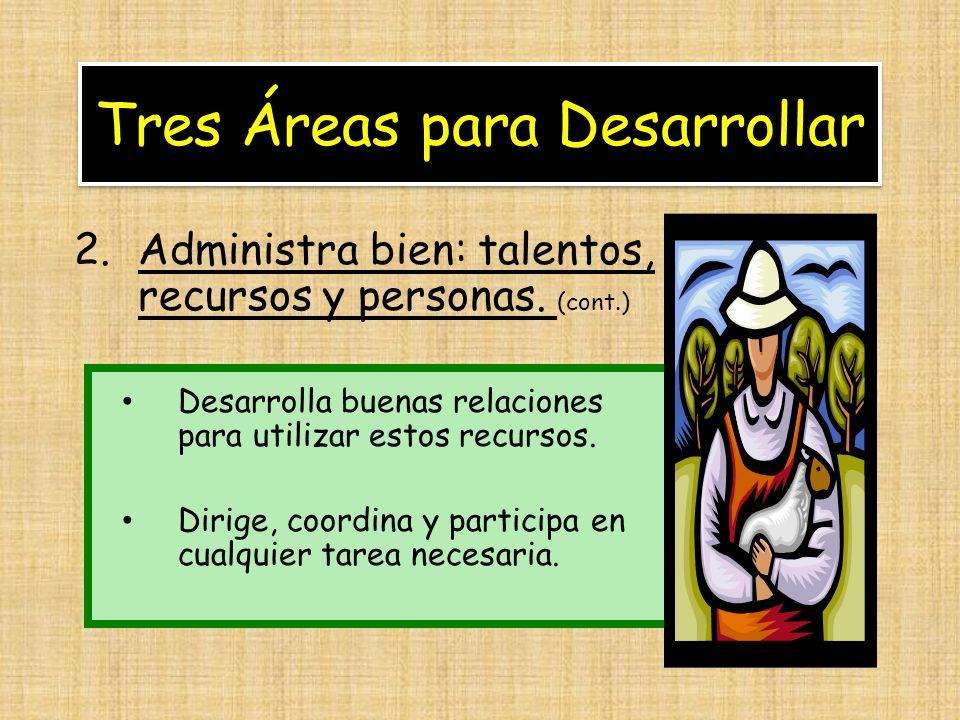 Tres Áreas para Desarrollar 2.Administra bien: talentos, recursos y personas. (cont.) Desarrolla buenas relaciones para utilizar estos recursos. Dirig