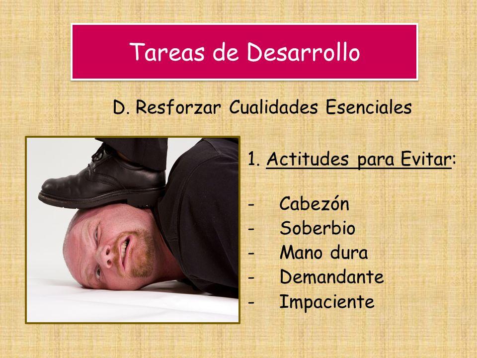 Tareas de Desarrollo D. Resforzar Cualidades Esenciales 1. Actitudes para Evitar: -Cabezón -Soberbio -Mano dura -Demandante -Impaciente