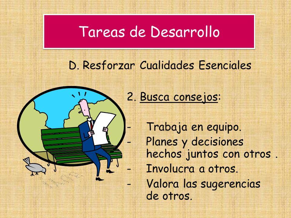 Tareas de Desarrollo D. Resforzar Cualidades Esenciales 2. Busca consejos: -Trabaja en equipo. -Planes y decisiones hechos juntos con otros. -Involucr