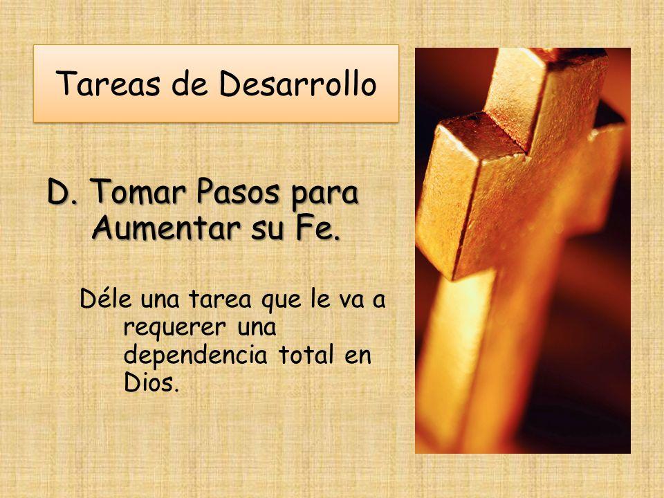Tareas de Desarrollo D. Tomar Pasos para Aumentar su Fe. Déle una tarea que le va a requerer una dependencia total en Dios.