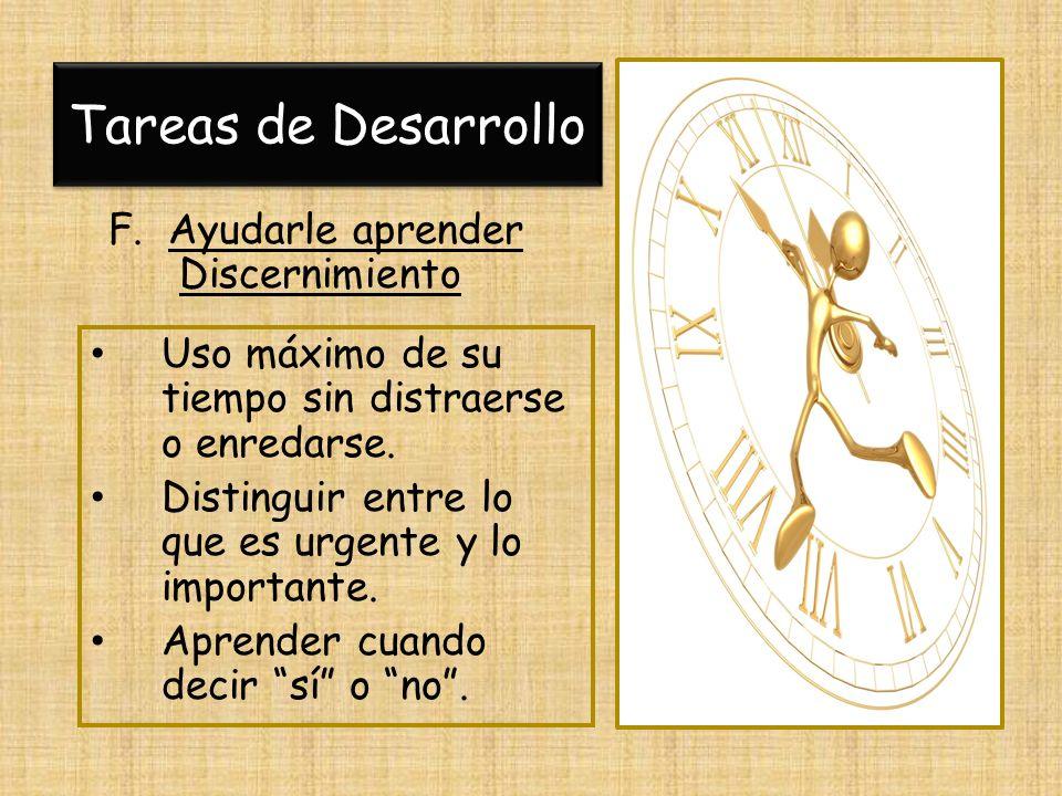 Tareas de Desarrollo F. Ayudarle aprender Discernimiento Uso máximo de su tiempo sin distraerse o enredarse. Distinguir entre lo que es urgente y lo i