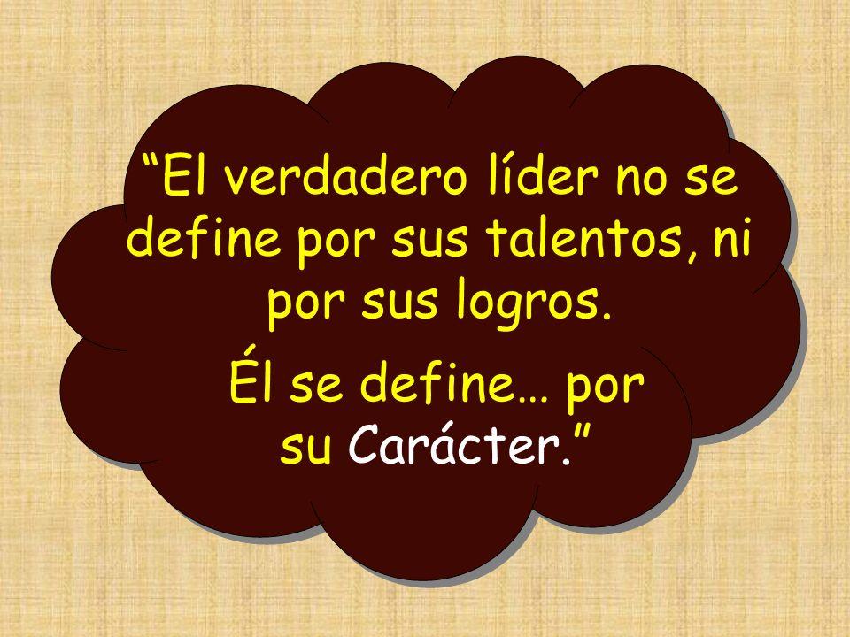 El verdadero líder no se define por sus talentos, ni por sus logros. Él se define… por su Carácter.